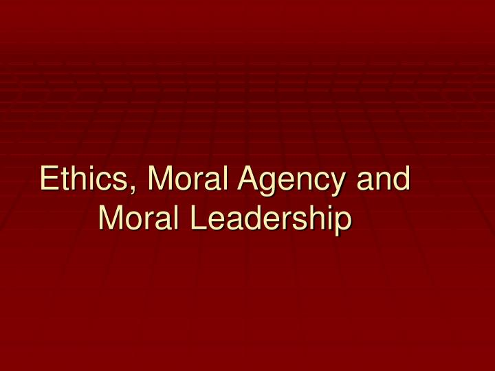 Ethics moral agency and moral leadership