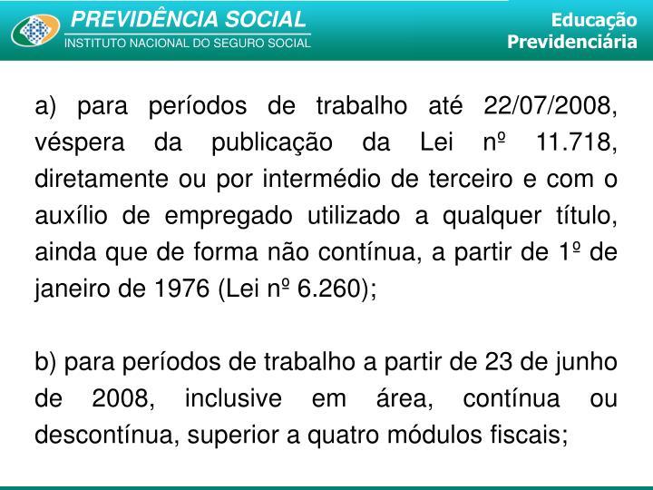 a) para períodos de trabalho até 22/07/2008, véspera da publicação da Lei nº 11.718, diretamente ou por intermédio de terceiro e com o auxílio de empregado utilizado a qualquer título, ainda que de forma não contínua, a partir de 1º de janeiro de 1976 (Lei nº 6.260);