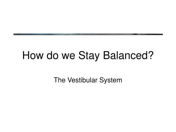 How do we Stay Balanced?
