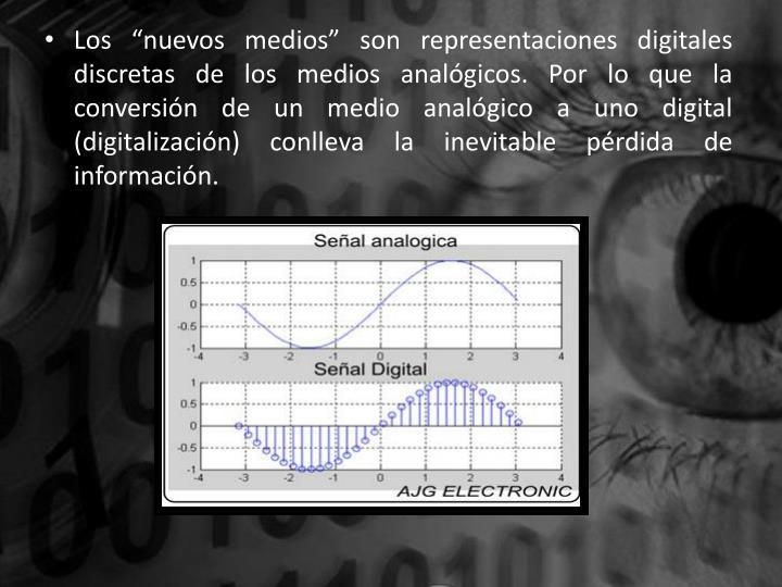 """Los """"nuevos medios"""" son representaciones digitales discretas de los medios analógicos. Por lo que la conversión de un medio analógico a uno digital (digitalización) conlleva la inevitable pérdida de información."""