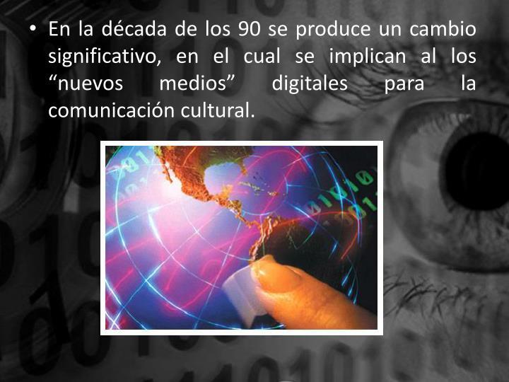 """En la década de los 90 se produce un cambio significativo, en el cual se implican al los """"nuevos medios"""" digitales para la comunicación cultural."""