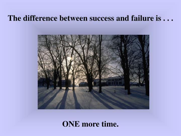 The difference between success and failure is . . .