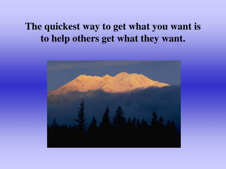The quickest way to get what you want is