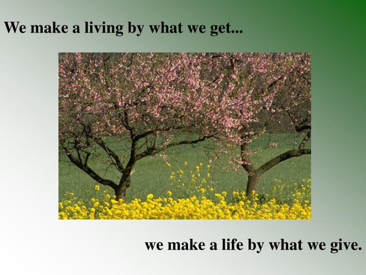 We make a living by what we get...