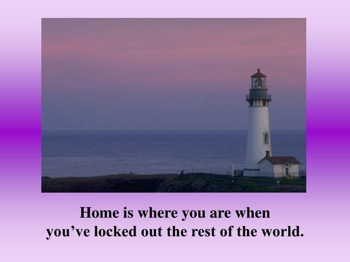 Home is where you are when