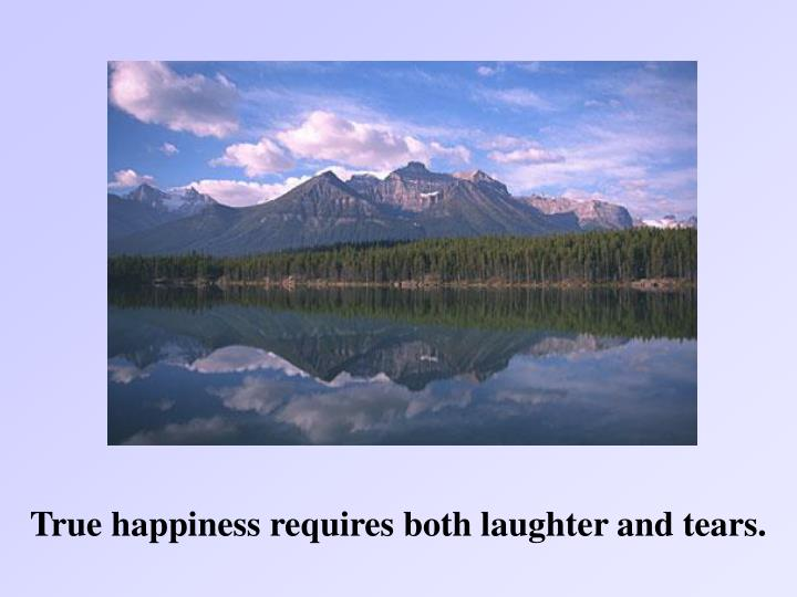 True happiness requires both laughter and tears.