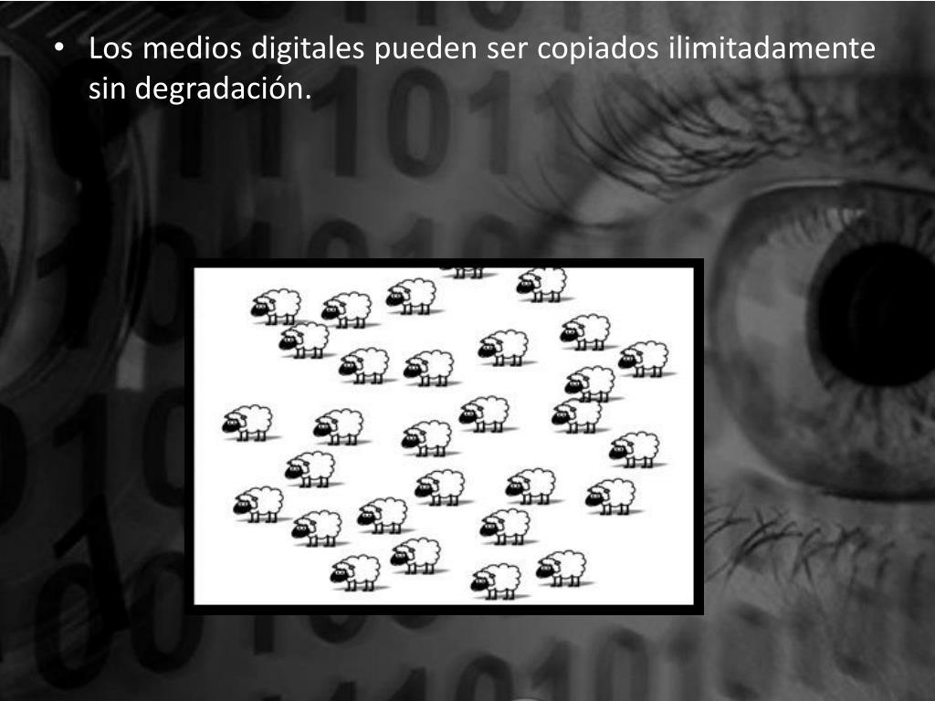 Los medios digitales pueden ser copiados ilimitadamente sin degradación.