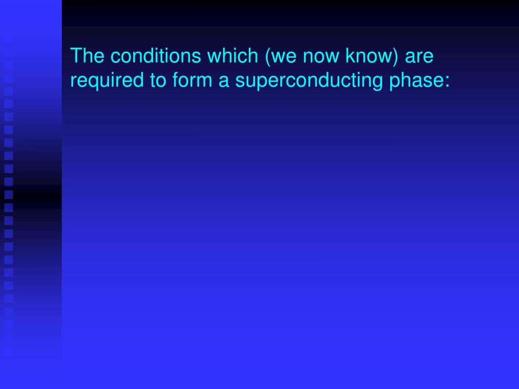 The conditions which (we now know) are required to form a superconducting phase: