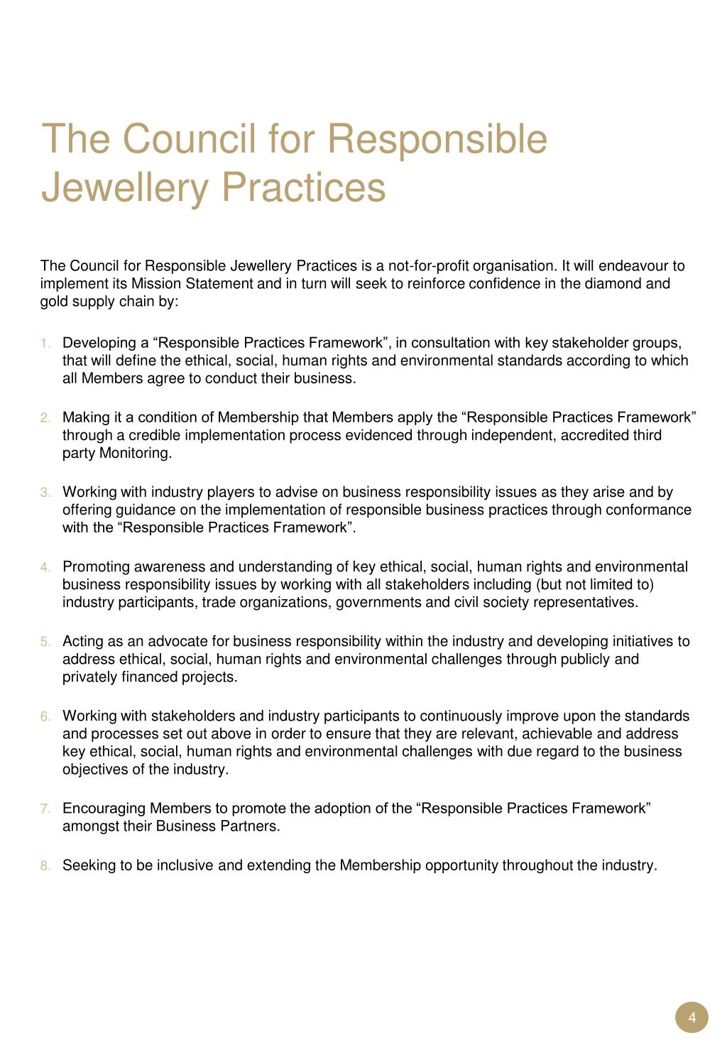 The Council for Responsible Jewellery Practices is a not-for-profit organisation. It will endeavour to implement its Mission Statement and in turn will seek to reinforce confidence in the diamond and gold supply chain by: