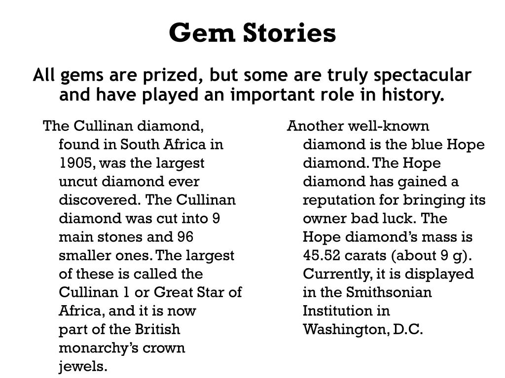 The Cullinan diamond, found in South Africa in 1905, was the largest uncut diamond ever discovered.