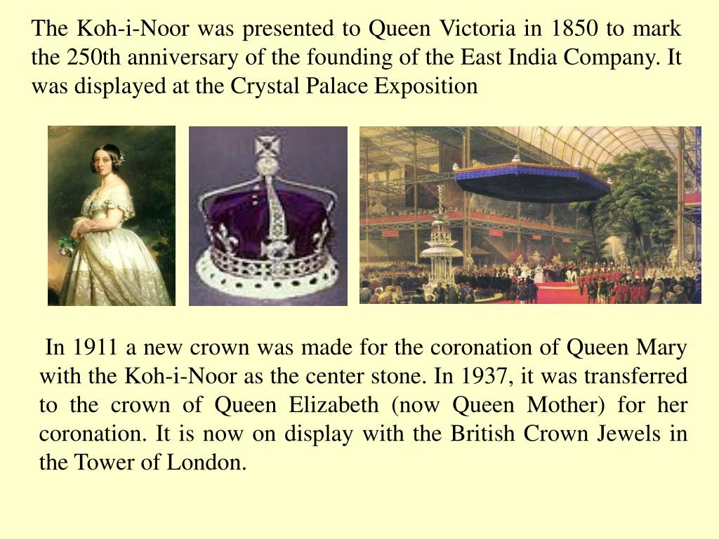 The Koh-i-Noor was presented to Queen Victoria in 1850 to mark the 250th anniversary of the founding of the East India Company. It was displayed at the Crystal Palace Exposition