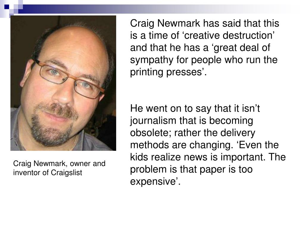 Craig Newmark has said that this is a time of 'creative destruction' and that he has a 'great deal of sympathy for people who run the printing presses'.