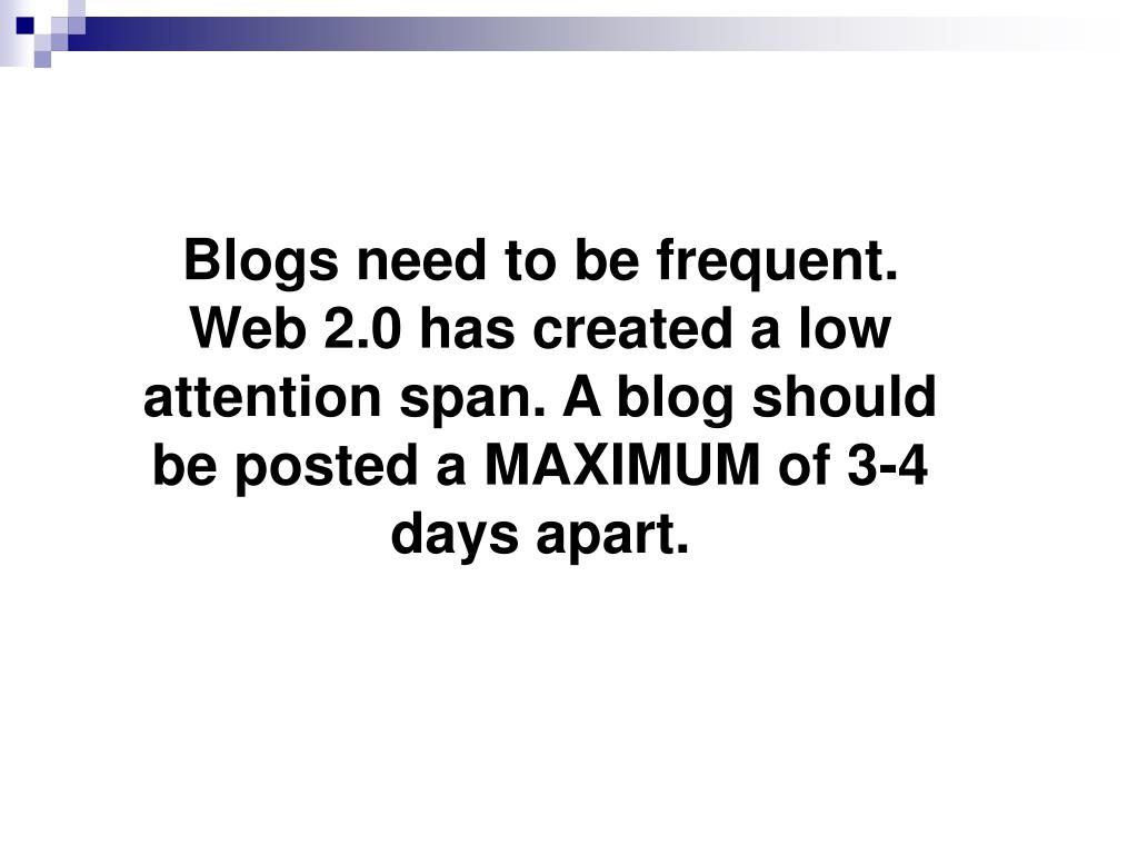 Blogs need to be frequent. Web 2.0 has created a low attention span. A blog should be posted a MAXIMUM of 3-4 days apart.