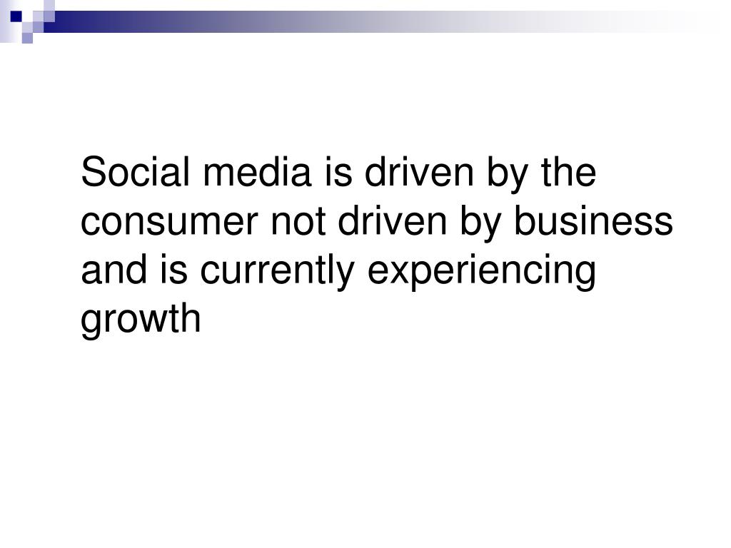 Social media is driven by the consumer not driven by business and is currently experiencing growth