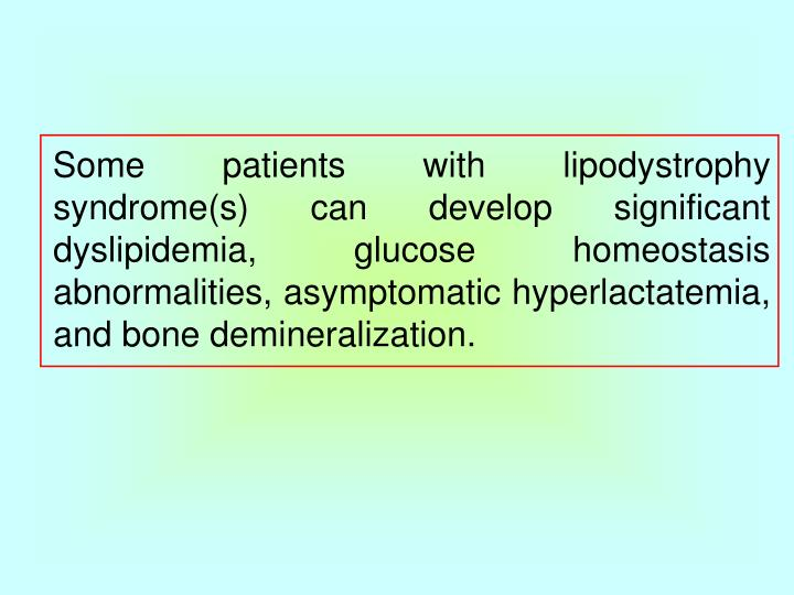 Some patients with lipodystrophy syndrome(s) can develop significant dyslipidemia, glucose homeostasis abnormalities, asymptomatic hyperlactatemia, and bone demineralization.
