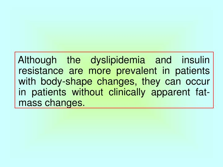 Although the dyslipidemia and insulin resistance are more prevalent in patients with body-shape changes, they can occur in patients without clinically apparent fat-mass changes.