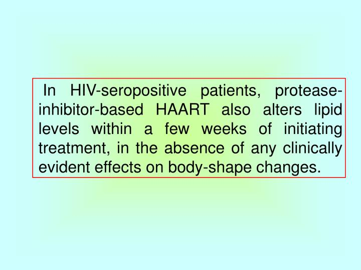 In HIV-seropositive patients, protease-inhibitor-based HAART also alters lipid levels within a few weeks of initiating treatment, in the absence of any clinically evident effects on body-shape changes.