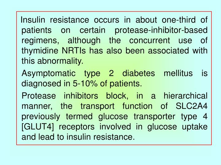 Insulin resistance occurs in about one-third of patients on certain protease-inhibitor-based regimens, although the concurrent use of thymidine NRTIs has also been associated with this abnormality.