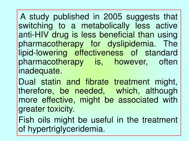 A study published in 2005 suggests that switching to a metabolically less active anti-HIV drug is less beneficial than using pharmacotherapy for dyslipidemia. The lipid-lowering effectiveness of standard pharmacotherapy is, however, often inadequate.