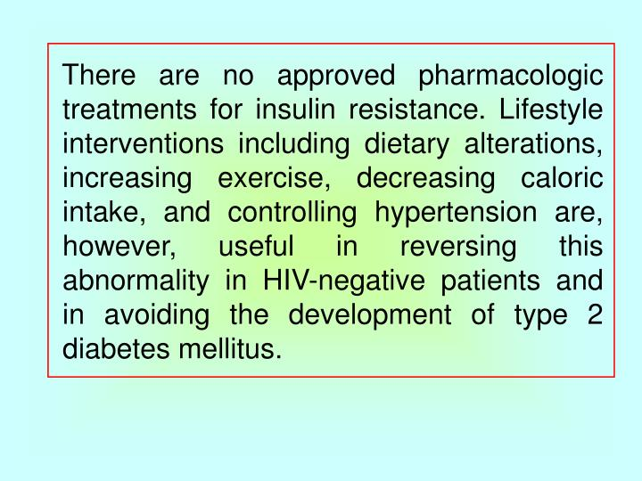 There are no approved pharmacologic treatments for insulin resistance. Lifestyle interventions including dietary alterations, increasing exercise, decreasing caloric intake, and controlling hypertension are, however, useful in reversing this abnormality in HIV-negative patients and in avoiding the development of type 2 diabetes mellitus.