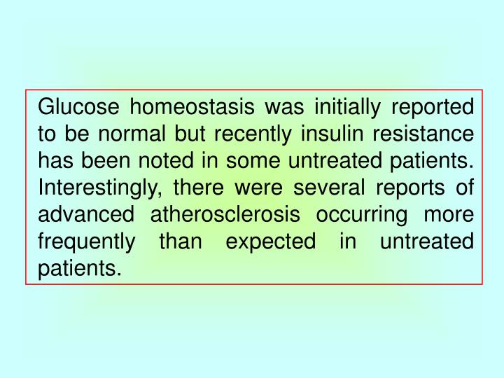 Glucose homeostasis was initially reported to be normal but recently insulin resistance has been noted in some untreated patients. Interestingly, there were several reports of advanced atherosclerosis occurring more frequently than expected in untreated patients.