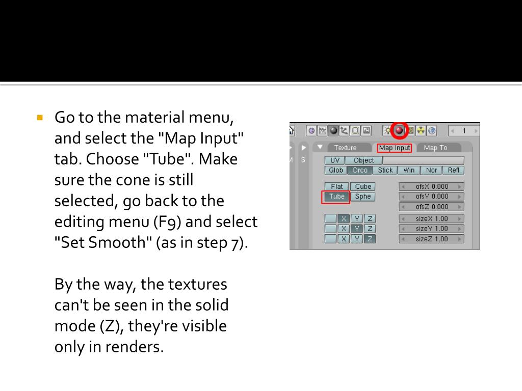 "Go to the material menu, and select the ""Map Input"" tab. Choose ""Tube"". Make sure the cone is still selected, go back to the editing menu (F9) and select ""Set Smooth"" (as in step 7)."