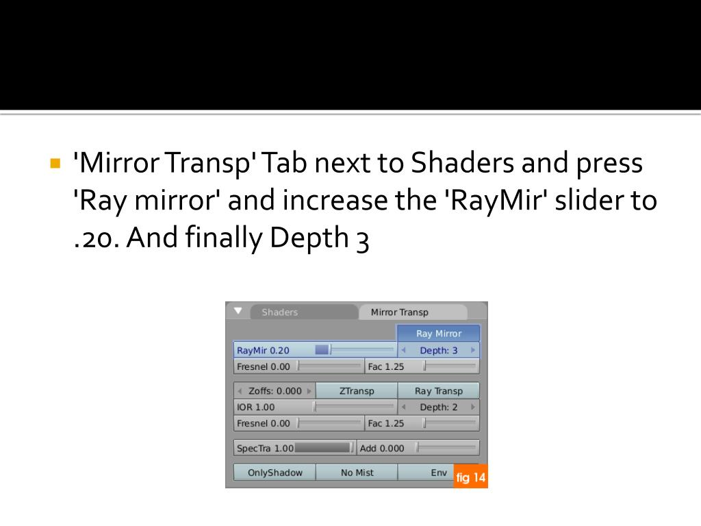 'Mirror Transp' Tab next to Shaders and press 'Ray mirror' and increase the 'RayMir' slider to .20. And finally Depth 3