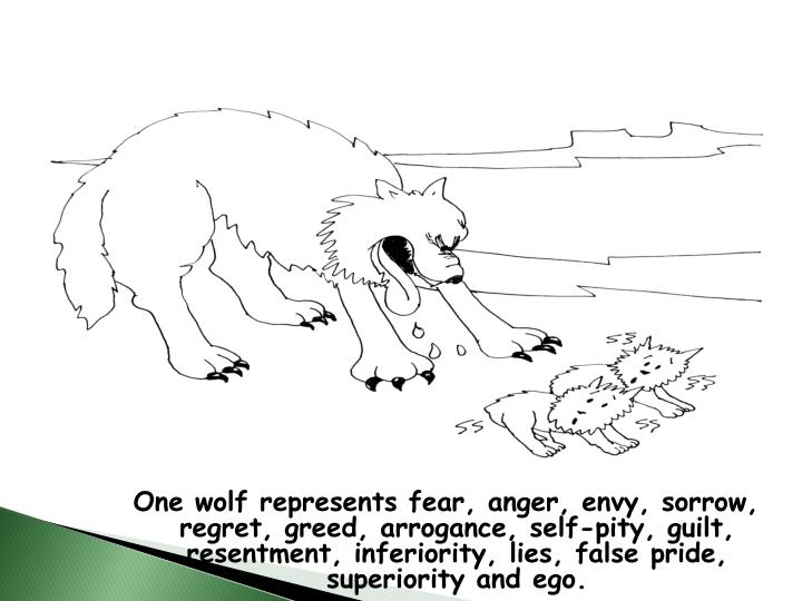 One wolf represents fear, anger, envy, sorrow, regret, greed, arrogance, self-pity, guilt, resentment, inferiority, lies, false pride, superiority and ego.