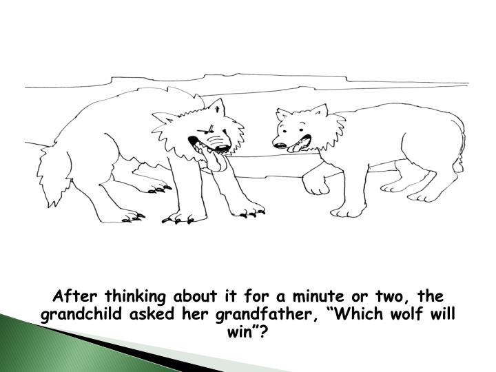 "After thinking about it for a minute or two, the grandchild asked her grandfather, ""Which wolf will win""?"