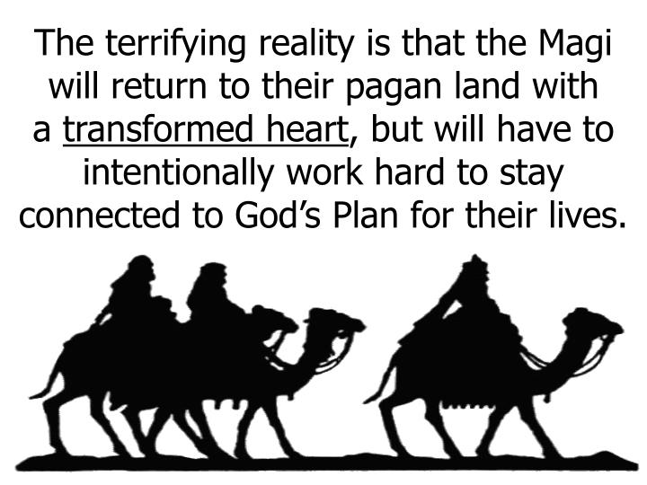 The terrifying reality is that the Magi will return to their pagan land with    a