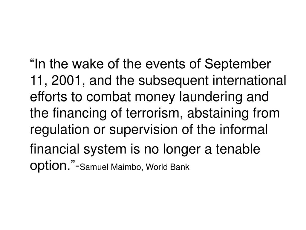 """In the wake of the events of September 11, 2001, and the subsequent international efforts to combat money laundering and the financing of terrorism, abstaining from regulation or supervision of the informal"