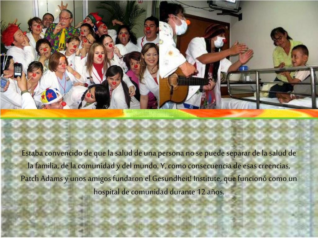 Estaba convencido de que la salud de una persona no se puede separar de la salud de la familia, de la comunidad y del mundo. Y, como consecuencia de esas creencias, Patch Adams y unos amigos fundaron el Gesundheit! Institute, que funcionó como un hospital de comunidad durante 12 años.