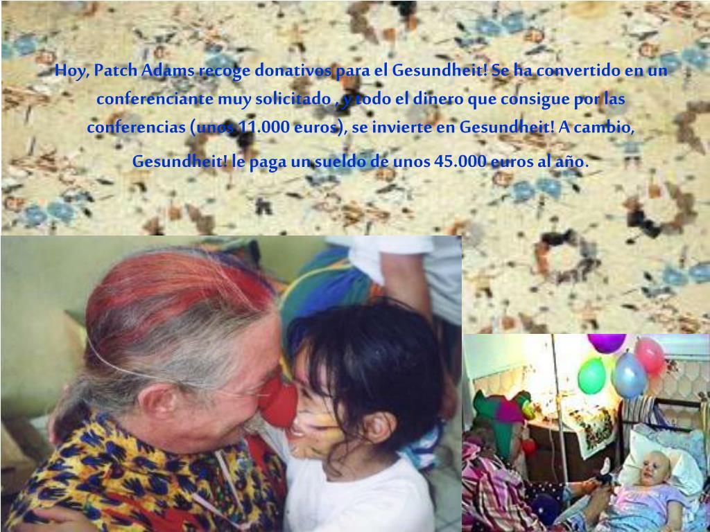 Hoy, Patch Adams recoge donativos para el Gesundheit! Se ha convertido en un conferenciante muy solicitado , y todo el dinero que consigue por las conferencias (unos 11.000 euros), se invierte en Gesundheit! A cambio, Gesundheit! le paga un sueldo de unos 45.000 euros al año
