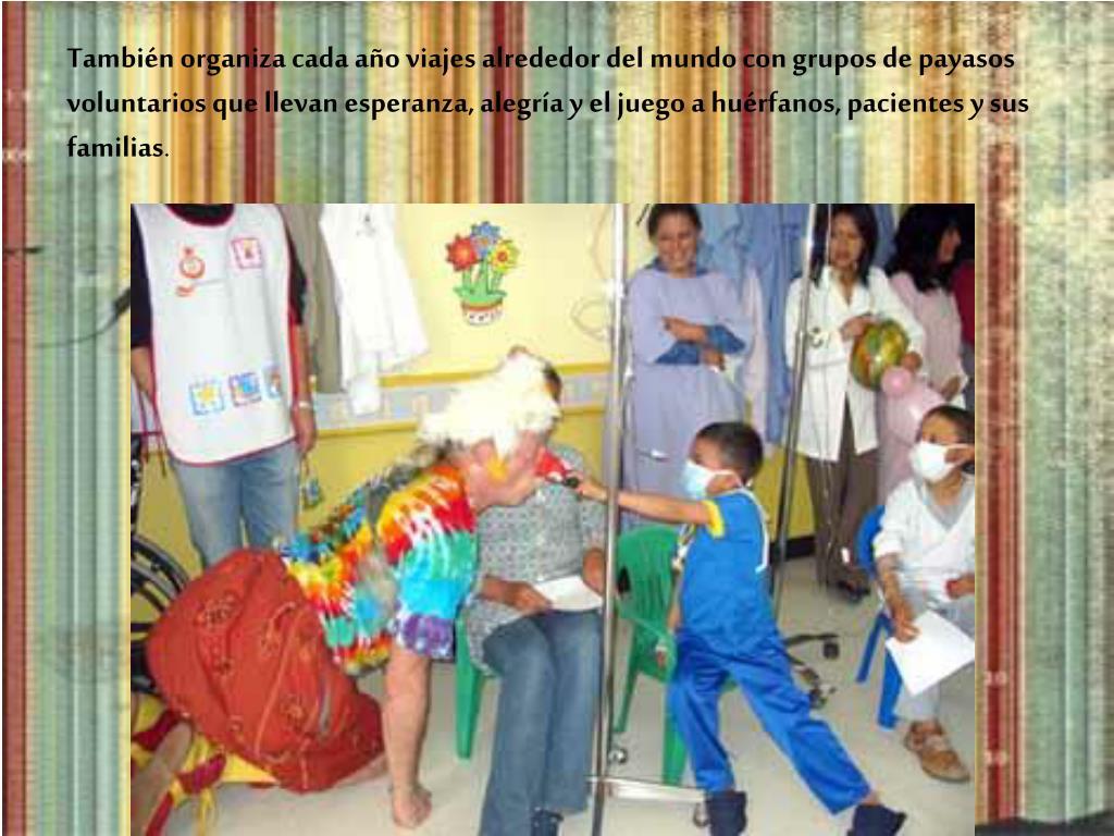 También organiza cada año viajes alrededor del mundo con grupos de payasos voluntarios que llevan esperanza, alegría y el juego a huérfanos, pacientes y sus familias