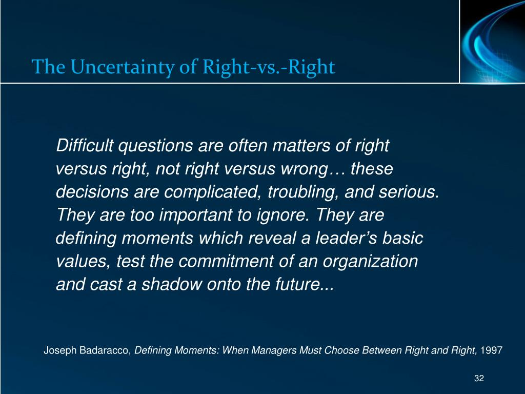 Difficult questions are often matters of right versus right, not right versus wrong… these decisions are complicated, troubling, and serious. They are too important to ignore. They are defining moments which reveal a leader's basic values, test the commitment of an organization and cast a shadow onto the future...