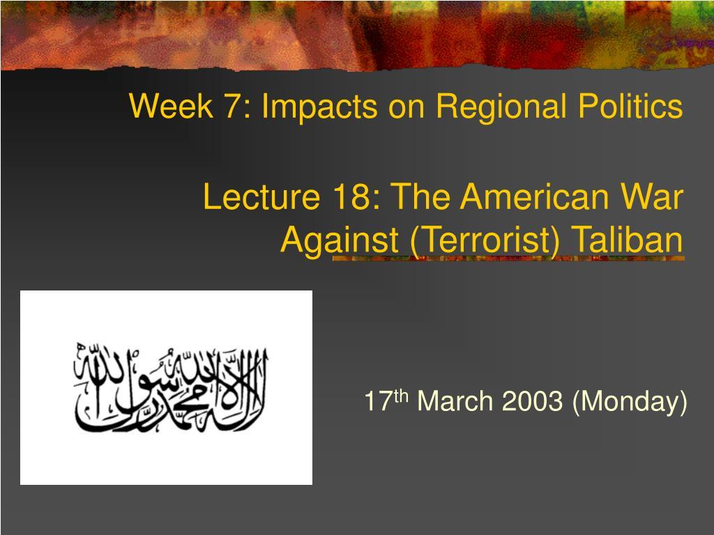 week 7 impacts on regional politics lecture 18 the american war against terrorist taliban