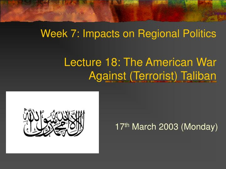 Week 7 impacts on regional politics lecture 18 the american war against terrorist taliban