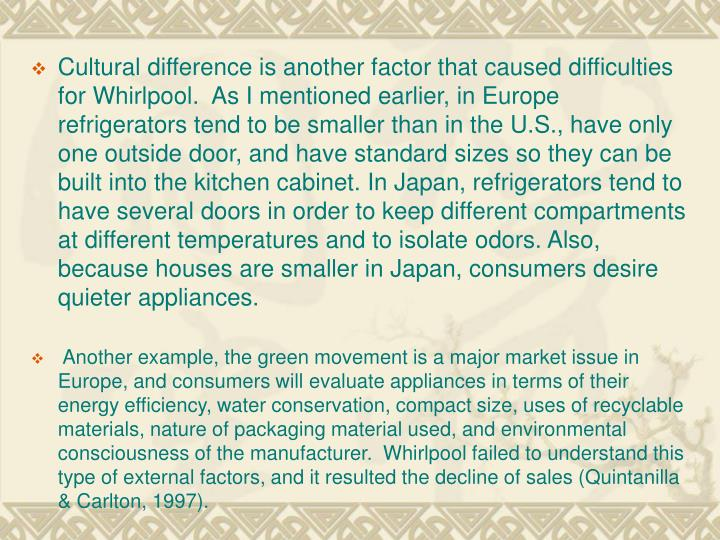 Cultural difference is another factor that caused difficulties for Whirlpool.  As I mentioned earlier, in Europe refrigerators tend to be smaller than in the U.S., have only one outside door, and have standard sizes so they can be built into the kitchen cabinet. In Japan, refrigerators tend to have several doors in order to keep different compartments at different temperatures and to isolate odors. Also, because houses are smaller in Japan, consumers desire quieter appliances.