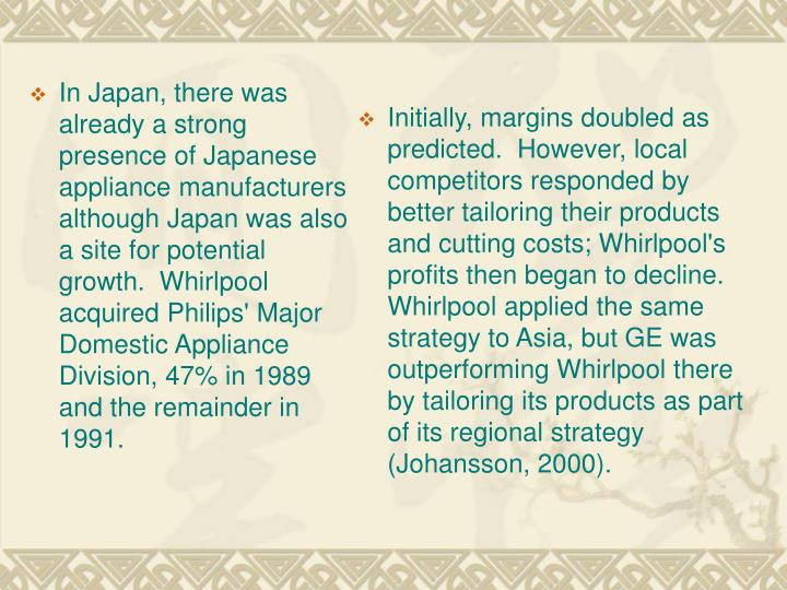 In Japan, there was already a strong presence of Japanese appliance manufacturers although Japan was also a site for potential growth.  Whirlpool acquired Philips' Major Domestic Appliance Division, 47% in 1989 and the remainder in 1991.