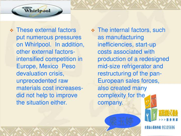 These external factors put numerous pressures on Whirlpool.  In addition, other external factors- intensified competition in Europe, Mexico  Peso devaluation crisis, unprecedented raw materials cost increases- did not help to improve the situation either.