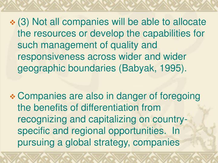 (3) Not all companies will be able to allocate     the resources or develop the capabilities for such management of quality and responsiveness across wider and wider geographic boundaries (Babyak, 1995).