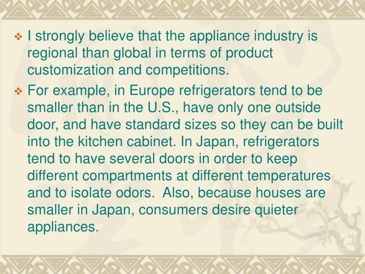 I strongly believe that the appliance industry is regional than global in terms of product customiza...