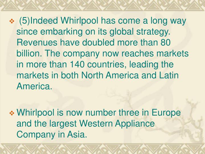 (5)Indeed Whirlpool has come a long way since embarking on its global strategy. Revenues have doubled more than 80 billion. The company now reaches markets in more than 140 countries, leading the markets in both North America and Latin America.