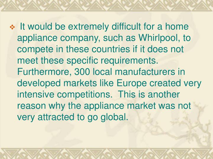 It would be extremely difficult for a home appliance company, such as Whirlpool, to compete in these countries if it does not meet these specific requirements.  Furthermore, 300 local manufacturers in developed markets like Europe created very intensive competitions.  This is another reason why the appliance market was not very attracted to go global.
