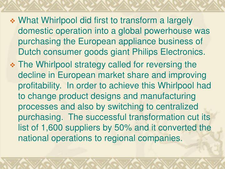 What Whirlpool did first to transform a largely domestic operation into a global powerhouse was purchasing the European appliance business of Dutch consumer goods giant Philips Electronics.