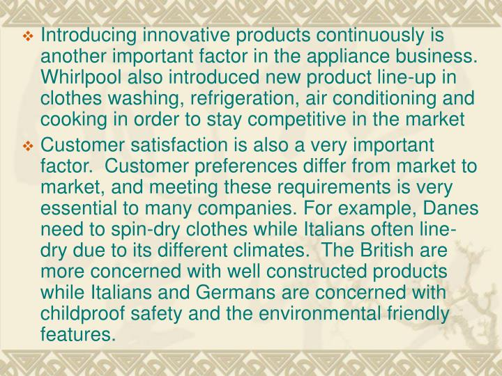 Introducing innovative products continuously is another important factor in the appliance business. Whirlpool also introduced new product line-up in clothes washing, refrigeration, air conditioning and cooking in order to stay competitive in the market