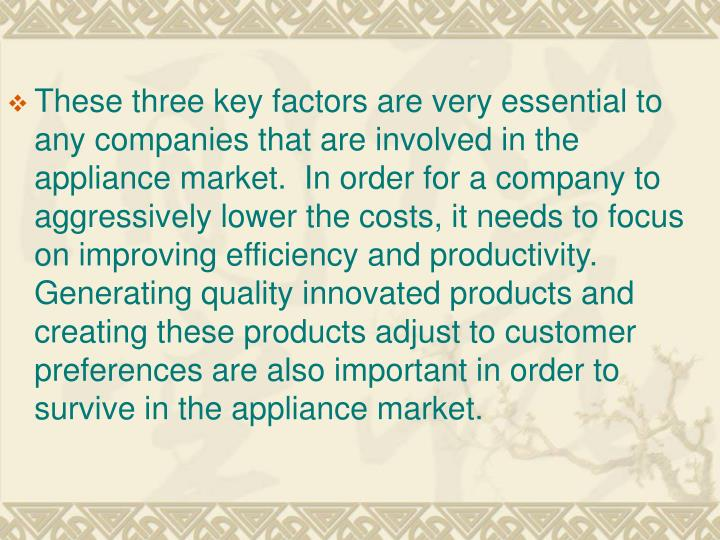 These three key factors are very essential to any companies that are involved in the appliance market.  In order for a company to aggressively lower the costs, it needs to focus on improving efficiency and productivity.  Generating quality innovated products and creating these products adjust to customer preferences are also important in order to survive in the appliance market.