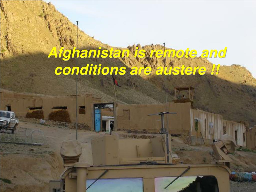 Afghanistan is remote and conditions are austere !!