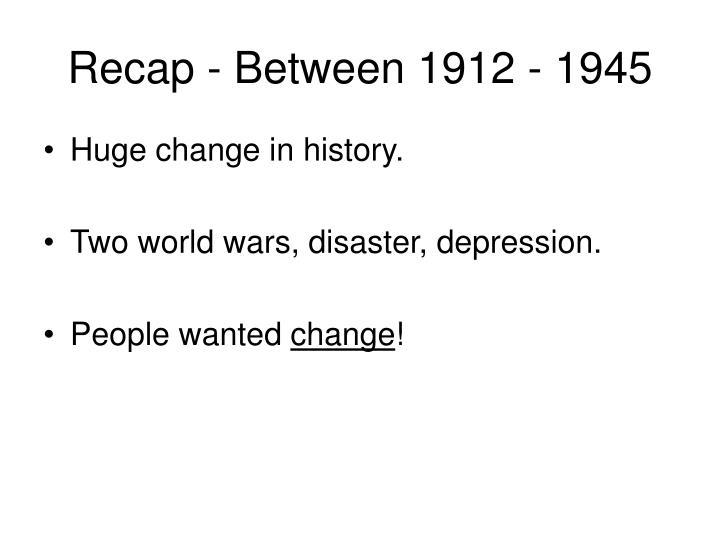 Recap - Between 1912 - 1945