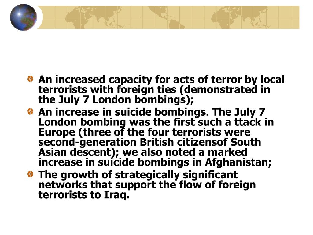 An increased capacity for acts of terror by local terrorists with foreign ties (demonstrated in the July 7 London bombings);